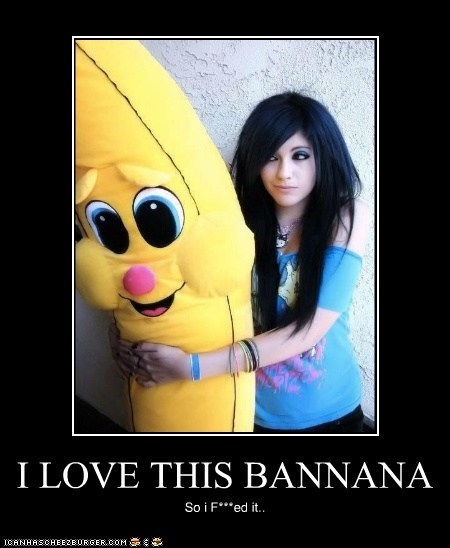 I LOVE THIS BANNANA So i F***ed it..