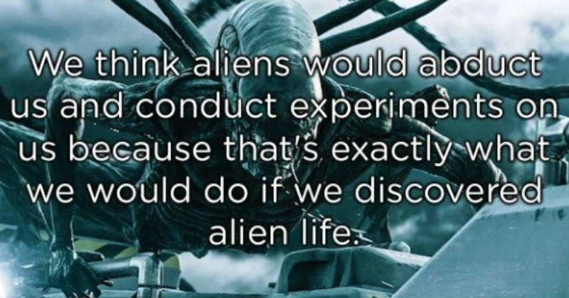 wise shower thoughts | We think aliens would abduct us and conduct experiments on us because that/s exactly what we would do if we discovered alien life