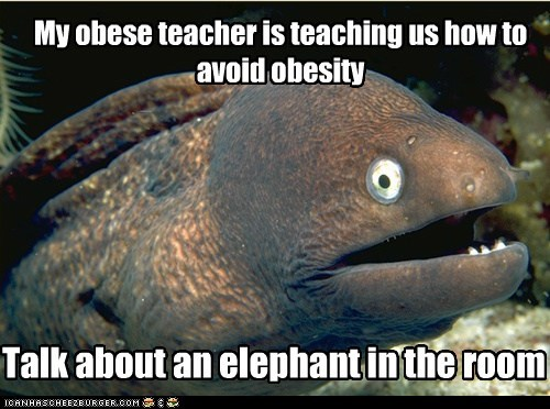 My obese teacher is teaching us how to avoid obesity Talk about an elephant in the room