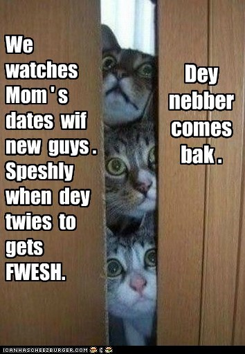 We watches Mom ' s dates wif new guys . Speshly when dey twies to gets FWESH. Dey nebber comes bak .