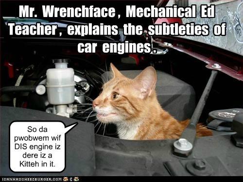 Mr. Wrenchface , Mechanical Ed Teacher , explains the subtleties of car engines . So da pwobwem wif DIS engine iz dere iz a Kitteh in it.