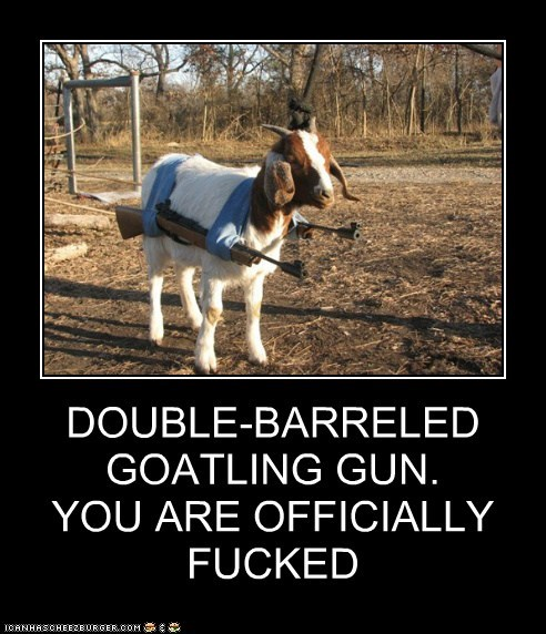DOUBLE-BARRELED GOATLING GUN. YOU ARE OFFICIALLY FUCKED