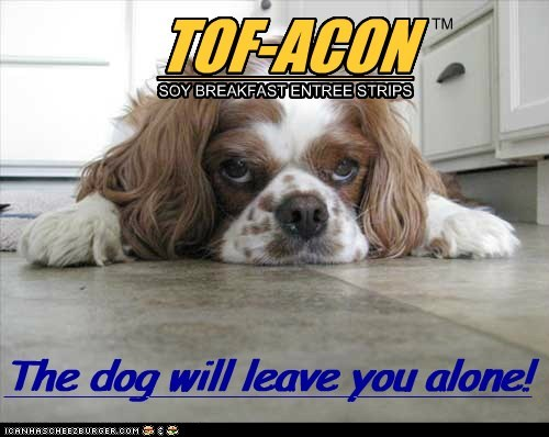 TOF-ACON SOY BREAKFAST ENTREE STRIPS The dog will leave you alone! TM The dog will leave you alone!