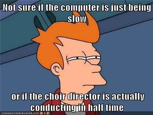 Not Sure If The Computer Is Just Being Slow Or If The Choir Director