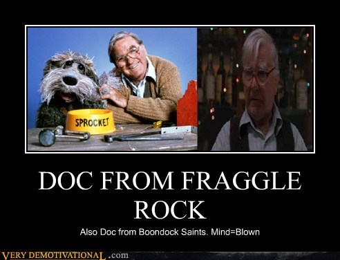 DOC FROM FRAGGLE ROCK Also Doc from Boondock Saints. Mind=Blown