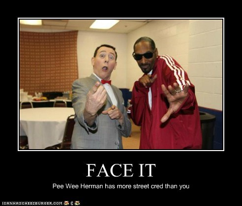 FACE IT Pee Wee Herman has more street cred than you