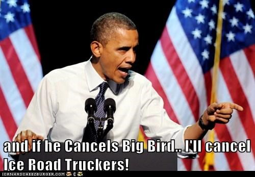 barack obama,big bird,ice road truckers,cancel,history channel,educational