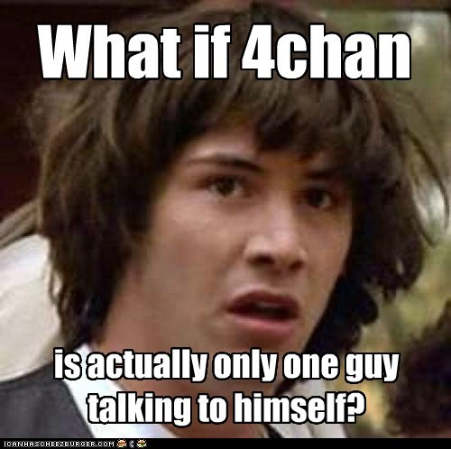 What if 4chan is actually only one guy talking to himself?