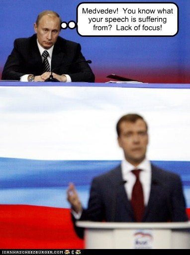 Medvedev! You know what your speech is suffering from? Lack of focus!