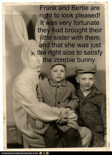 Frank and Bertie are right to look pleased! It was very fortunate they had brought their little sister with them and that she was just the right size to satisfy the zombie bunny.