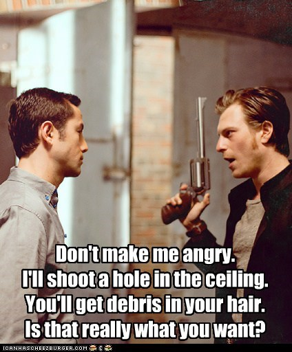 Don't make me angry. I'll shoot a hole in the ceiling. You'll get debris in your hair. Is that really what you want?