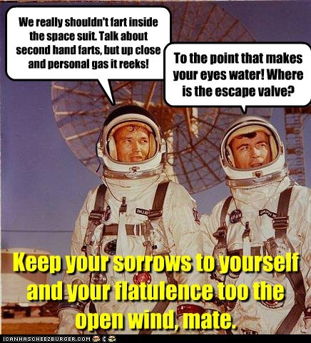 We really shouldn't fart inside the space suit. Talk about second hand farts, but up close and personal gas it reeks! To the point that makes your eyes water! Where is the escape valve? Keep your sorrows to yourself and your flatulence too the open wind, mate.