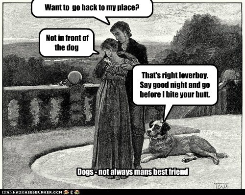 Want to go back to my place? Not in front of the dog That's right loverboy. Say good night and go before I bite your butt. Dogs - not always mans best friend