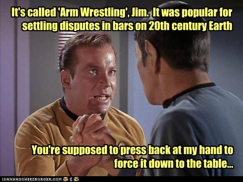 It's called 'Arm Wrestling', Jim. It was popular for settling disputes in bars on 20th century Earth You're supposed to press back at my hand to force it down to the table...