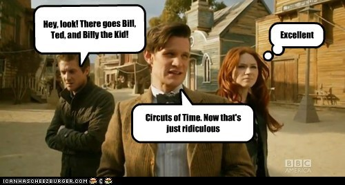 Circuts of Time. Now that's just ridiculous Excellent Hey, look! There goes Bill, Ted, and Billy the Kid!