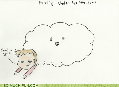 under the weather,feeling,under,weather,innuendo,lolwut,wtf