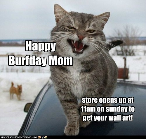 Happy Burfday Mom store opens up at 11am on sunday to get your wall art!