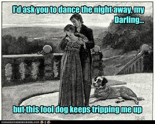 I'd ask you to dance the night away, my Darling... but this fool dog keeps tripping me up