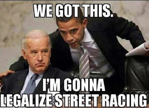 barack obama,joe biden,we got this,legalize,street racing,election