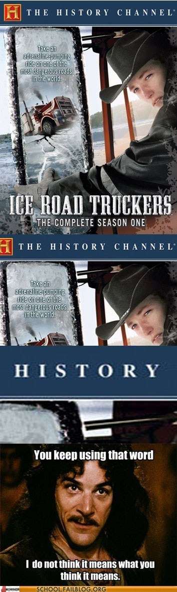 the history channel,ice road truckers,you keep using that word