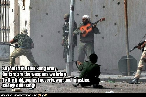 So join in the Folk Song Army,Guitars are the weapons we bringTo the fight against poverty, war, and injustice.Ready! Aim! Sing!