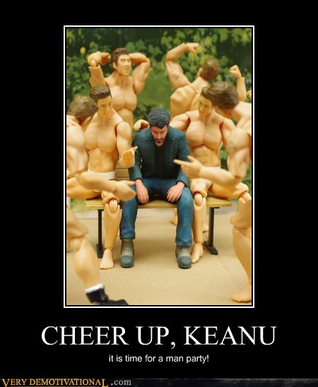 CHEER UP, KEANU it is time for a man party!