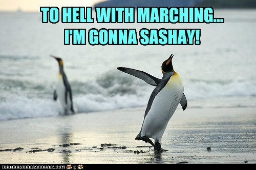 sashay,marching,penguins,to hell with it,pride,tired of it