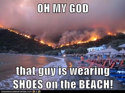 OH MY GOD  that guy is wearing SHOES on the BEACH!