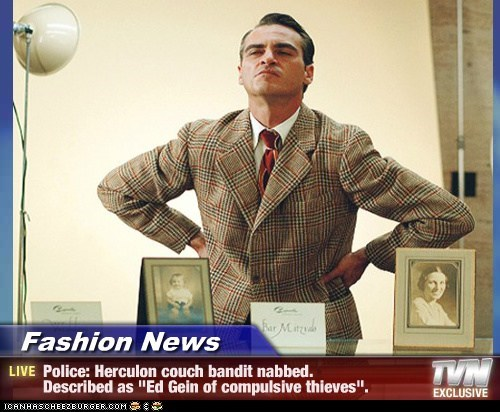"Fashion News - Police: Herculon couch bandit nabbed. Described as ""Ed Gein of compulsive thieves""."