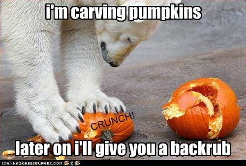 i'm carving pumpkins later on i'll give you a backrub CRUNCH!
