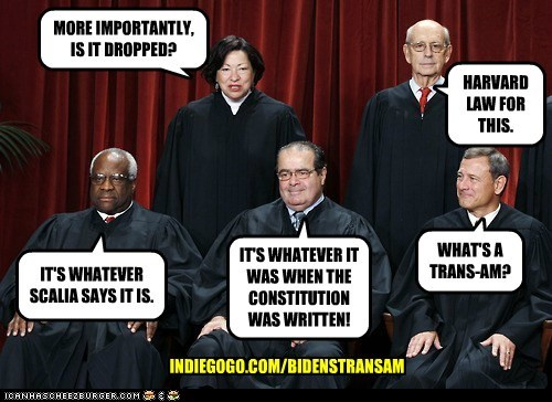 HARVARD LAW FOR THIS. MORE IMPORTANTLY, IS IT DROPPED? WHAT'S A TRANS-AM? IT'S WHATEVER IT WAS WHEN THE CONSTITUTION WAS WRITTEN! IT'S WHATEVER SCALIA SAYS IT IS. INDIEGOGO.COM/BIDENSTRANSAM