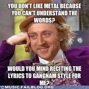 Internet meme - YOUDON'T LIKE METAL BECAUSE YOU CAN'T UNDERSTAND THE WORDS? WOULD YOU MIND RECITING THE LYRICS TO GANGNAM STYLE FOR MEP U MUSIC.FAILBLOG.ORG