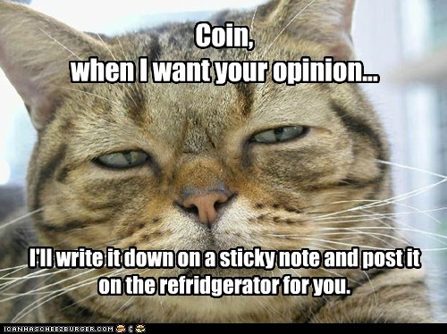 Coin, when I want your opinion... I'll write it down on a sticky note and post it on the refridgerator for you.