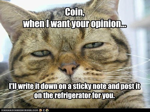 Coin, when I want your opinion... I'll write it down on a sticky note and post it on the refrigerator for you.