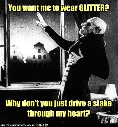 You want me to wear GLITTER? Why don't you just drive a stake through my heart?
