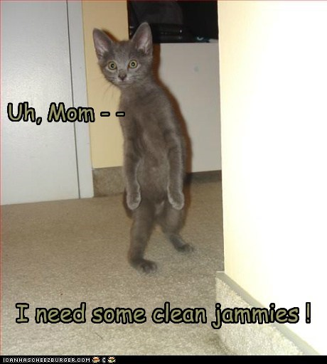 I need some clean jammies ! Uh, Mom - -