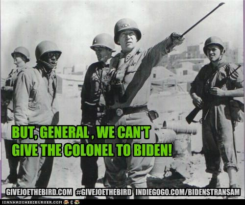 BUT, GENERAL , WE CAN'T GIVE THE COLONEL TO BIDEN! GIVEJOETHEBIRD.COM #GIVEJOETHEBIRD INDIEGOGO.COM/BIDENSTRANSAM