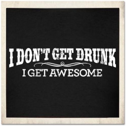 i puke awesome,i don't get drunk,i get awesome