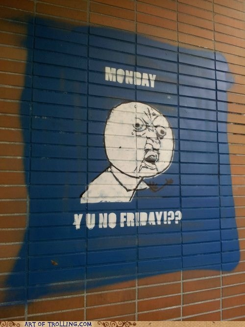Y U NO,FRIDAY,IRL,monday