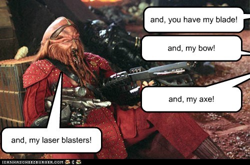 and, you have my blade! and, my bow! and, my axe! and, my laser blasters!