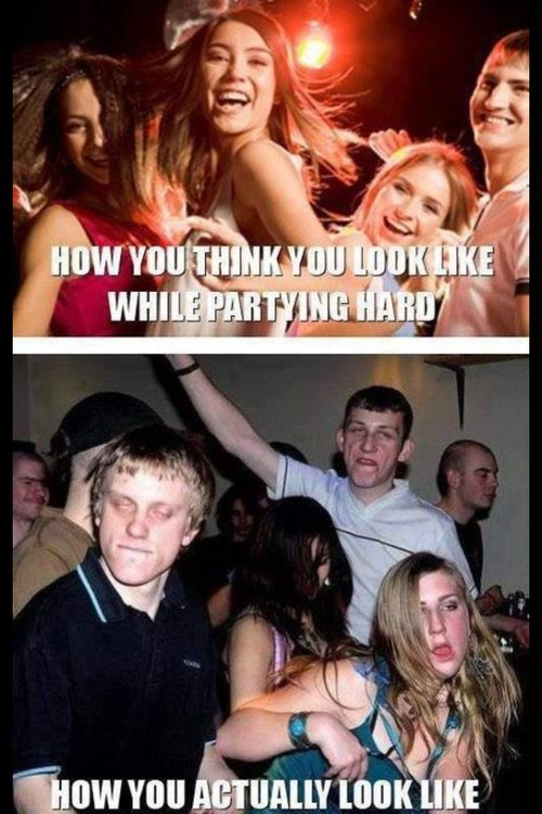 partying hard,what you look like,actually look like
