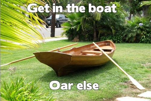 get in,boat,or,oar,ultimatum,else,or else,homophone