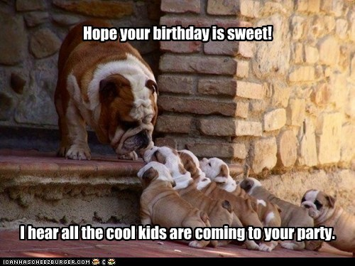 Hope your birthday is sweet! I hear all the cool kids are coming to your party.