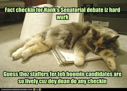 Fact checkin for Hank's Senatorial debate iz hard wurk Guess thoz staffers fer teh hoomin candidates are so lively cuz dey doan do any checkin