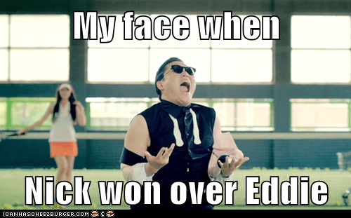 My face when  Nick won over Eddie