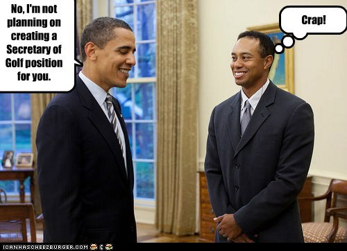 No, I'm not planning on creating a Secretary of Golf position for you. Crap!