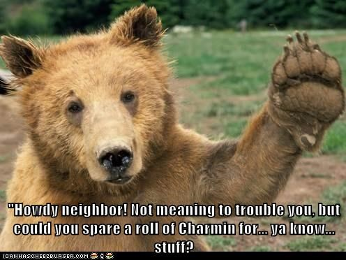 """Howdy neighbor! Not meaning to trouble you, but could you spare a roll of Charmin for... ya know... stuff?"