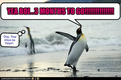 YEA BOI...3 MONTHS TO GO!!!!!!!!!!!!!! Dog..That playa be trippin'.