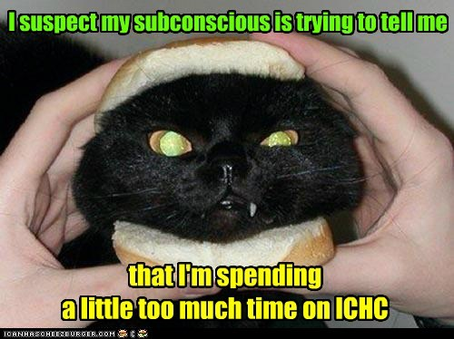 I suspect my subconscious is trying to tell me that I'm spending a little too much time on ICHC