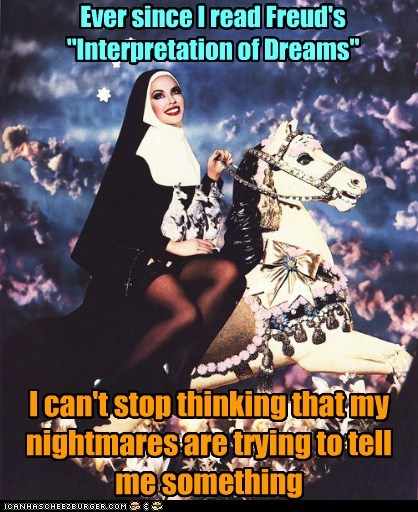 "Ever since I read Freud's ""Interpretation of Dreams"" I can't stop thinking that my nightmares are trying to tell me something"